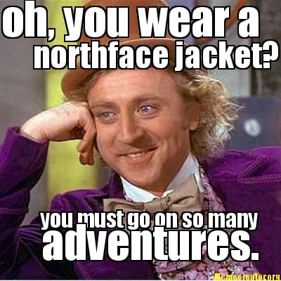 oh-you-wear-a-northface-jacket-you-must-go-on-so-many-adventures