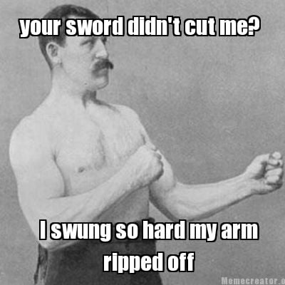 your-sword-didnt-cut-me-i-swung-so-hard-my-arm-ripped-off