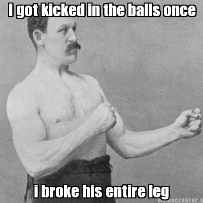 i-got-kicked-in-the-balls-once-i-broke-his-entire-leg