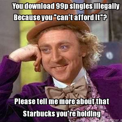 you-download-99p-singles-illegally-because-you-cant-afford-it-please-tell-me-mor