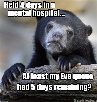 held-4-days-in-a-mental-hospital...-at-least-my-eve-queue-had-5-days-remaining