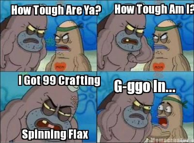 how-tough-are-ya-how-tough-am-i-i-got-99-crafting-spinning-flax-g-ggo-in