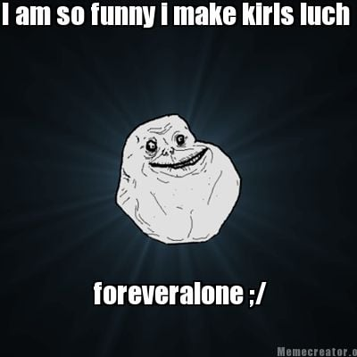 i-am-so-funny-i-make-kirls-luch-foreveralone-