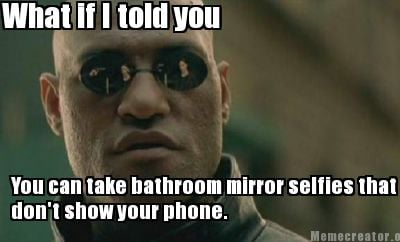 what-if-i-told-you-you-can-take-bathroom-mirror-selfies-that-dont-show-your-phon
