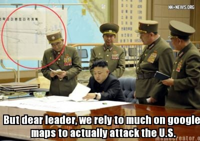 but-dear-leader-we-rely-to-much-on-google-maps-to-actually-attack-the-u.s8