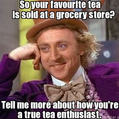 so-your-favourite-tea-is-sold-at-a-grocery-store-tell-me-more-about-how-youre-a-