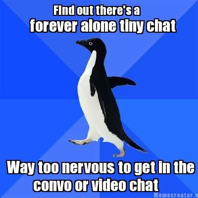 find-out-theres-a-forever-alone-tiny-chat-way-too-nervous-to-get-in-the-convo-or