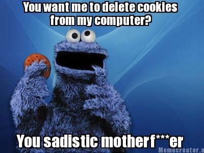 you-want-me-to-delete-cookies-from-my-computer-you-sadistic-motherfer