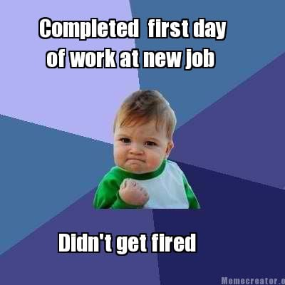 completed-first-day-of-work-at-new-job-didnt-get-fired