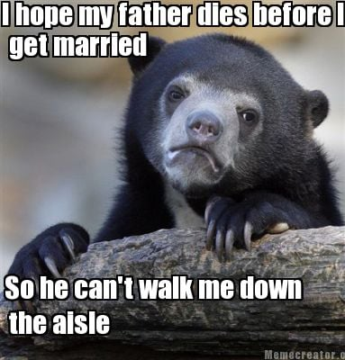 i-hope-my-father-dies-before-i-get-married-get-married-the-aisle-so-he-cant-walk