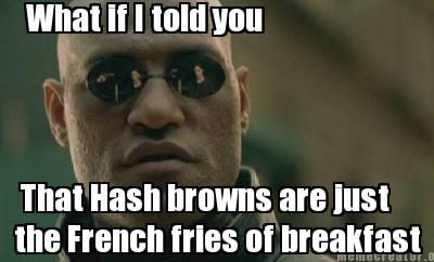 what-if-i-told-you-that-hash-browns-are-just-the-french-fries-of-breakfast