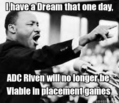 i-have-a-dream-that-one-day-adc-riven-will-no-longer-be-viable-in-placement-game