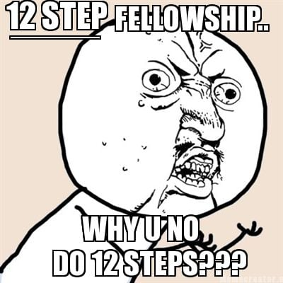 12-step-why-u-no-fellowship..-do-12-steps-_______