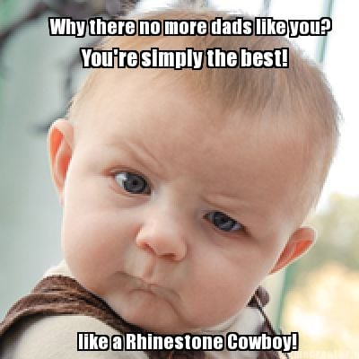 why-there-no-more-dads-like-you-like-a-rhinestone-cowboy-youre-simply-the-best