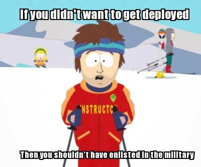 if-you-didnt-want-to-get-deployed-then-you-shouldnt-have-enlisted-in-the-militar