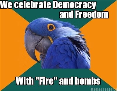 we-celebrate-democracy-and-freedom-with-fire-and-bombs