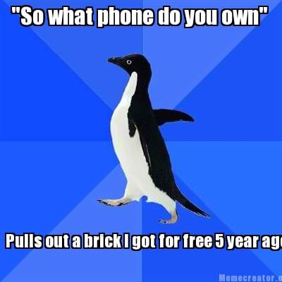 so-what-phone-do-you-own-pulls-out-a-brick-i-got-for-free-5-year-ago