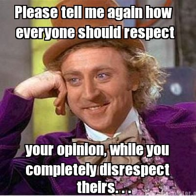 please-tell-me-again-how-everyone-should-respect-your-opinion-while-you-complete