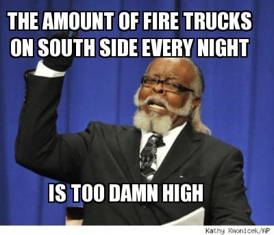 the-amount-of-fire-trucks-on-south-side-every-night-is-too-damn-high