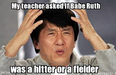 my-teacher-asked-if-babe-ruth-was-a-hitter-or-a-fielder