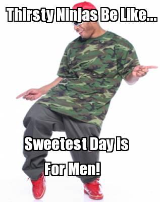 Meme Creator - Thirsty Ninjas Be Like... Sweetest Day is ...