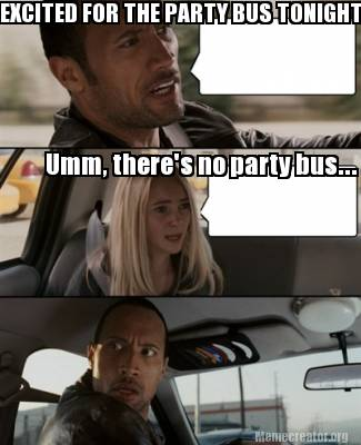 1994996 meme creator excited for the party bus tonight! umm, there's no