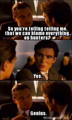 yes.-so-youre-telling-telling-me-that-we-can-blame-everything..-on-hunters-geniu