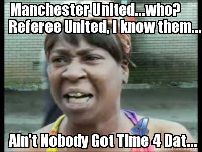 manchester-united...who-referee-united-i-know-them...-aint-nobody-got-time-4-dat