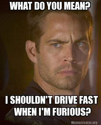 what-do-you-mean-i-shouldnt-drive-fast-when-im-furious