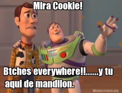 Meme Creator Funny Mira Cookie Btches Everywherey Tu Aqui