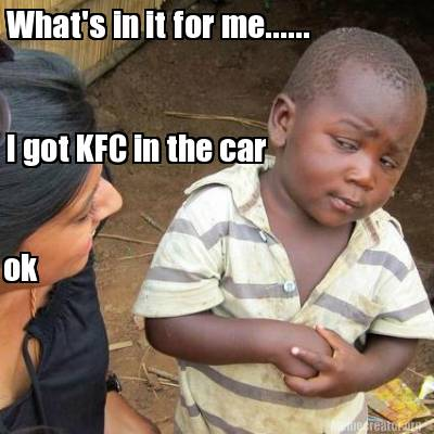 meme creator funny what 39 s in it for me i got kfc in the car ok meme generator at. Black Bedroom Furniture Sets. Home Design Ideas