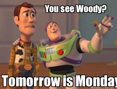 Meme Creator You see Woody Tomorrow is Monday