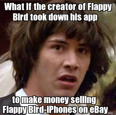 Meme Creator Funny What If The Creator Of Flappy Bird Took Down His App To Make Money Selling Flapp Meme Generator At Memecreator Org