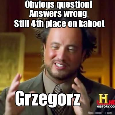 obvious-question-answers-wrong-still-4th-place-on-kahoot-grzegorz