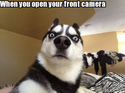 Meme Creator - Funny When you open your front camera Meme