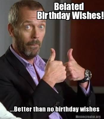 2566044 meme creator belated birthday wishes! better than no birthday