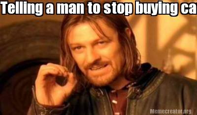 Meme Creator Funny Telling A Man To Stop Buying Car Parts Is Like