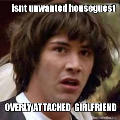 2617477 meme creator isnt unwanted houseguest overly attached girlfriend,Overly Attached Girlfriend Meme Generator