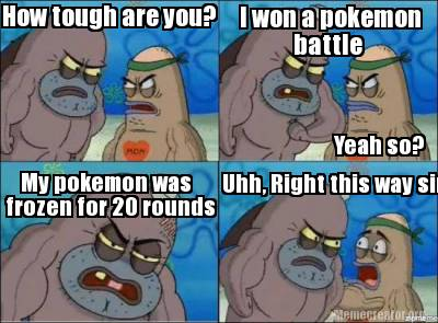 Meme Creator How Tough Are You I Won A Pokemon Battle My Pokemon Was Frozen For 20 Rounds U
