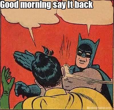 Meme Creator Funny Good Morning Say It Back Meme Generator At