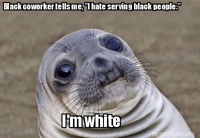 black-coworker-tells-me-i-hate-serving-black-people.-im-white