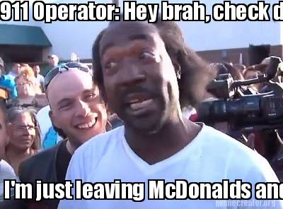 911-operator-hey-brah-check-dis-out-im-just-leaving-mcdonalds-and-im-ready-for-w