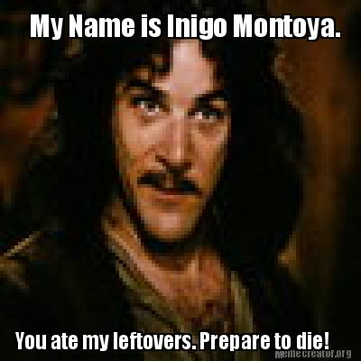 my-name-is-inigo-montoya.-you-ate-my-leftovers.-prepare-to-die