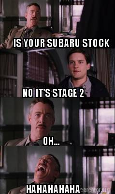 Meme Creator - Funny IS YOUR SUBARU STOCK NO IT'S STAGE 2 OH
