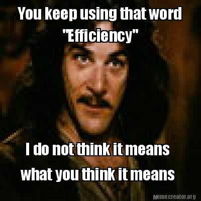 you-keep-using-that-word-efficiency-i-do-not-think-it-means-what-you-think-it-me