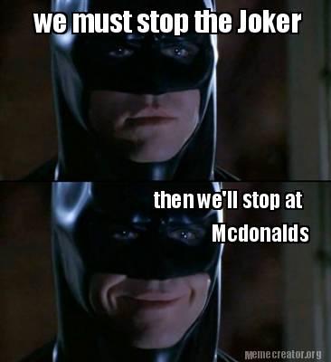 2976962 meme creator we must stop the joker then we'll stop at mcdonalds