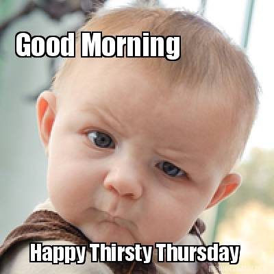 Meme Creator - Good Morning Happy Thirsty Thursday Meme ...