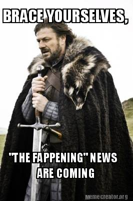 Meme Creator BRACE YOURSELVES THE FAPPENING NEWS ARE COMING