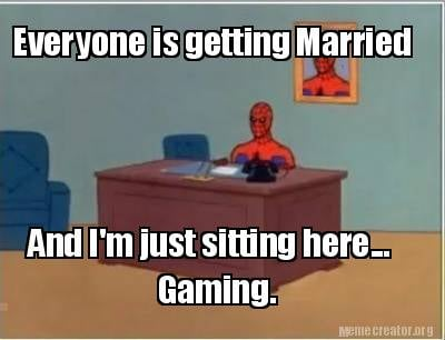 everyone-is-getting-married-and-im-just-sitting-here...-gaming