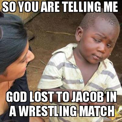 Meme Creator  SO YOU ARE TELLING ME GOD LOST TO JACOB IN A WRESTLING